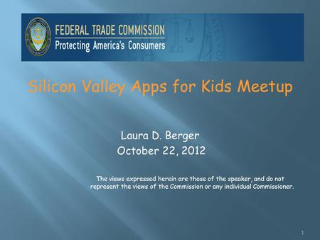 Silicon Valley Apps for Kids Meetup Laura D. Berger October 22, 2012 The views expressed herein are those of the speaker, and do not represent the views.