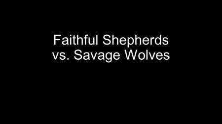 "Faithful Shepherds vs. Savage Wolves. Faithful Shepherds The Psalmist David proclaimed, ""The L ORD is my shepherd, I shall not want…"" (Psa. 23). As the."
