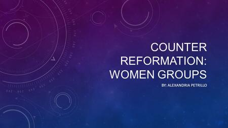 COUNTER REFORMATION: WOMEN GROUPS BY: ALEXANDRIA PETRILLO.