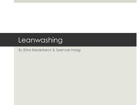Leanwashing By Erika Biederbeck & Spencer Haag. Ethics  Moral principles and values that govern the actions and decisions of an individual group  Not.