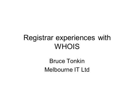 Registrar experiences with WHOIS Bruce Tonkin Melbourne IT Ltd.