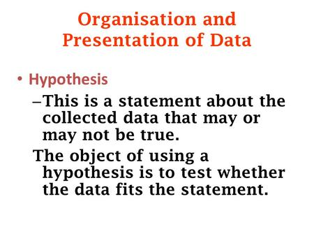 Organisation and Presentation of Data Hypothesis – This is a statement about the collected data that may or may not be true. The object of using a hypothesis.