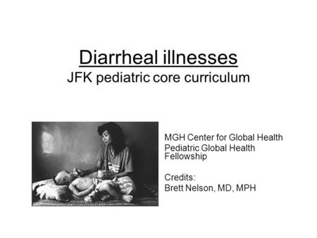 Diarrheal illnesses JFK pediatric core curriculum MGH Center for Global Health Pediatric Global Health Fellowship Credits: Brett Nelson, MD, MPH.