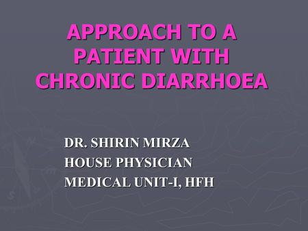 APPROACH TO A PATIENT WITH CHRONIC DIARRHOEA DR. SHIRIN MIRZA HOUSE PHYSICIAN MEDICAL UNIT-I, HFH.