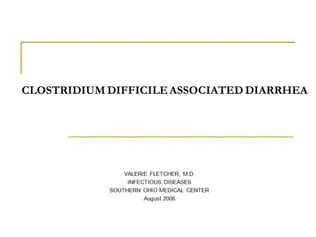 CLOSTRIDIUM DIFFICILE ASSOCIATED DIARRHEA VALERIE FLETCHER, M.D. INFECTIOUS DISEASES SOUTHERN OHIO MEDICAL CENTER August 2006.