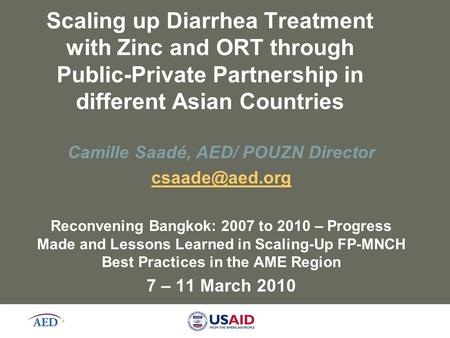 Scaling up Diarrhea Treatment with Zinc and ORT through Public-Private Partnership in different Asian Countries Camille Saadé, AED/ POUZN Director