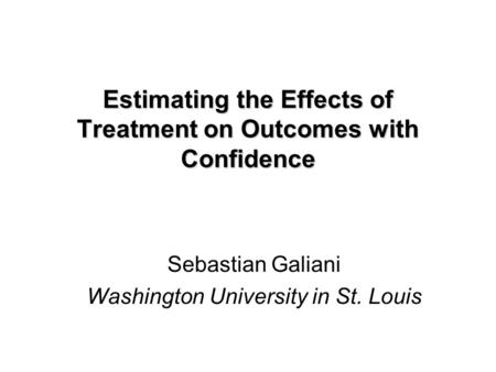 Estimating the Effects of Treatment on Outcomes with Confidence Sebastian Galiani Washington University in St. Louis.