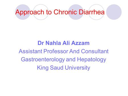 Approach to Chronic Diarrhea Dr Nahla Ali Azzam Assistant Professor And Consultant Gastroenterology and Hepatology King Saud University.