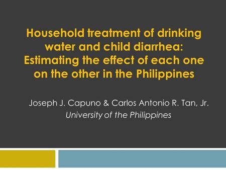 Household treatment of drinking water and child diarrhea: Estimating the effect of each one on the other in the Philippines Joseph J. Capuno & Carlos Antonio.