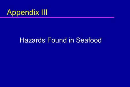 Appendix III Hazards Found in Seafood. Objective In this module, you will learn: u The identity and characteristics of biological, chemical and physical.