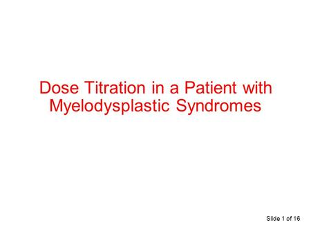 Slide 1 of 16 Dose Titration in a Patient with Myelodysplastic Syndromes.