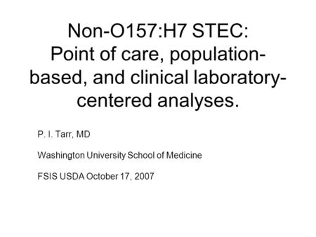 Non-O157:H7 STEC: Point of care, population- based, and clinical laboratory- centered analyses. P. I. Tarr, MD Washington University School of Medicine.
