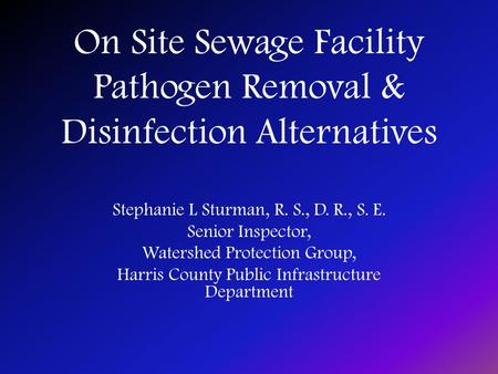 On Site Sewage Facility Pathogen Removal & Disinfection Alternatives Stephanie L Sturman, R. S., D. R., S. E. Senior Inspector, Watershed Protection Group,