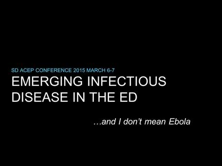 EMERGING INFECTIOUS DISEASE IN THE ED SD ACEP CONFERENCE 2015 MARCH 6-7 …and I don't mean Ebola.
