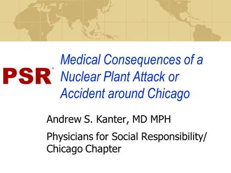 Medical Consequences of a Nuclear Plant Attack or Accident around Chicago Andrew S. Kanter, MD MPH Physicians for Social Responsibility/ Chicago Chapter.