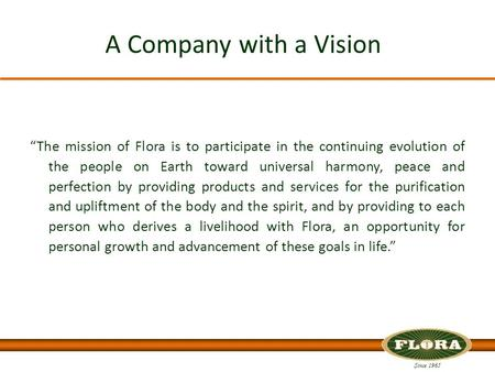 "Since 1965 A Company with a Vision ""The mission of Flora is to participate in the continuing evolution of the people on Earth toward universal harmony,"