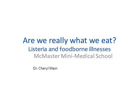 Are we really what we eat? Listeria and foodborne illnesses McMaster Mini-Medical School Dr. Cheryl Main.