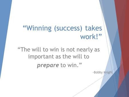 """Winning (success) takes work!"" ""The will to win is not nearly as important as the will to prepare to win."" -Bobby Knight."