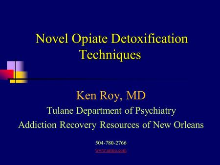 Novel Opiate Detoxification Techniques Ken Roy, MD Tulane Department of Psychiatry Addiction Recovery Resources of New Orleans 504-780-2766 www.arrno.com.