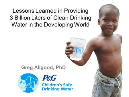 1 Lessons Learned in Providing 3 Billion Liters of Clean Drinking Water in the Developing World Greg Allgood, PhD.