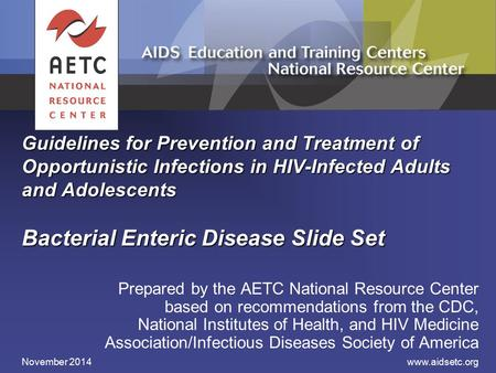 Guidelines for Prevention and Treatment of Opportunistic Infections in HIV-Infected Adults and Adolescents Bacterial Enteric Disease Slide Set Prepared.