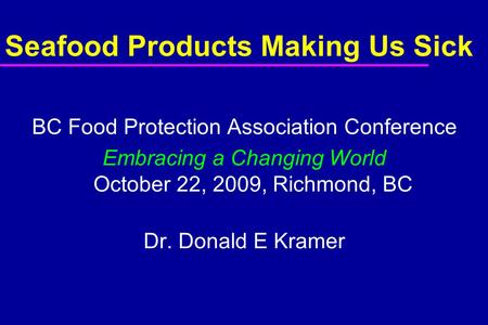 Seafood Products Making Us Sick BC Food Protection Association Conference Embracing a Changing World October 22, 2009, Richmond, BC Dr. Donald E Kramer.