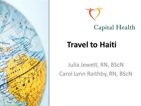 Travel to Haiti Julia Jewett, RN, BScN Carol Lynn Raithby, RN, BScN.