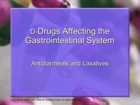 Copyright © 2002, 1998, Elsevier Science (USA). All rights reserved. Antidiarrheals and Laxatives D- Drugs Affecting the Gastrointestinal System.