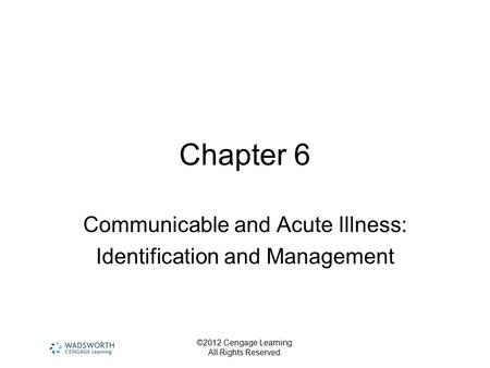 ©2012 Cengage Learning. All Rights Reserved. Chapter 6 Communicable and Acute Illness: Identification and Management.