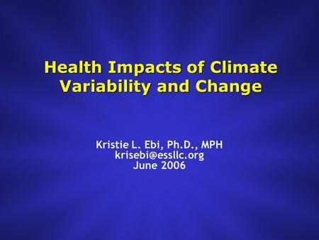 Health Impacts of Climate Variability and Change Kristie L. Ebi, Ph.D., MPH June 2006.