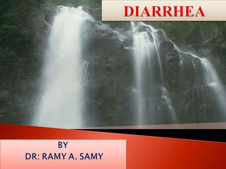 DIARRHEA BY DR: RAMY A. SAMY.