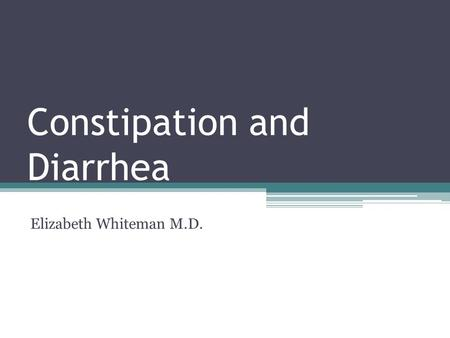 Constipation and Diarrhea Elizabeth Whiteman M.D..