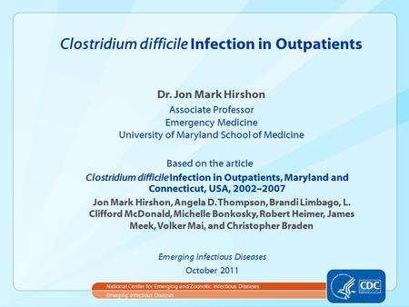 Dr. Jon Mark Hirshon Associate Professor Emergency Medicine University of Maryland School of Medicine Clostridium difficile Infection in Outpatients Emerging.