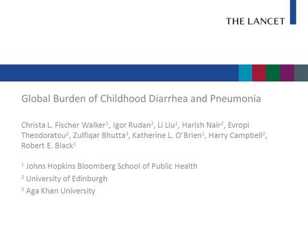 Global Burden of Childhood Diarrhea and Pneumonia Christa L. Fischer Walker 1, Igor Rudan 2, Li Liu 1, Harish Nair 2, Evropi Theodoratou 2, Zulfiqar Bhutta.
