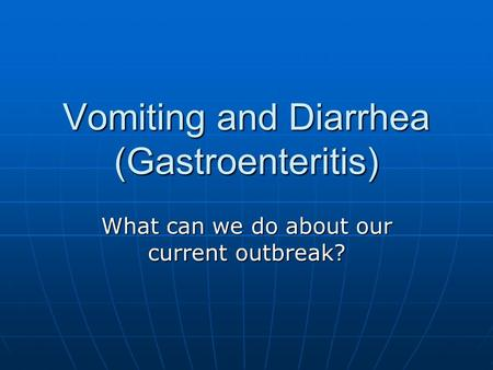 Vomiting and Diarrhea (Gastroenteritis) What can we do about our current outbreak?