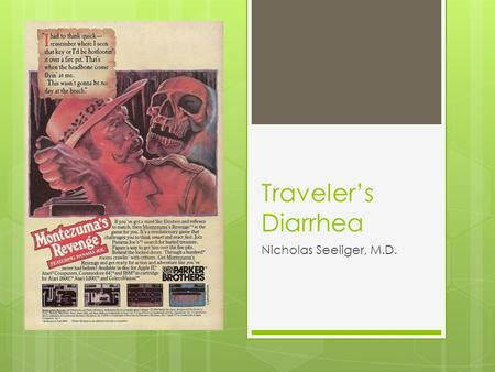 Traveler's Diarrhea Nicholas Seeliger, M.D.. Traveler's Diarrhea  diarrheal syndrome which may be caused by a variety of intestinal pathogens contracted.