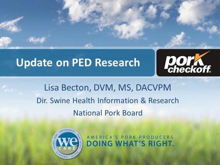 Update on PED Research Lisa Becton, DVM, MS, DACVPM Dir. Swine Health Information & Research National Pork Board.