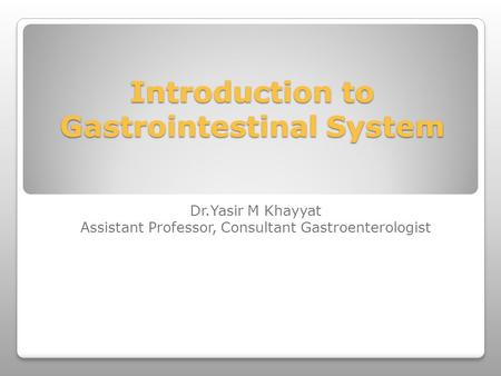 Introduction to Gastrointestinal System Dr.Yasir M Khayyat Assistant Professor, Consultant Gastroenterologist.