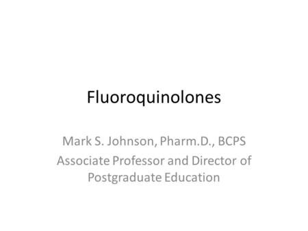 Fluoroquinolones Mark S. Johnson, Pharm.D., BCPS Associate Professor and Director of Postgraduate Education.
