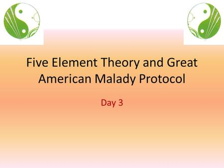 Five Element Theory and Great American Malady Protocol Day 3.
