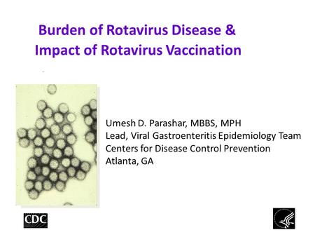 Burden of Rotavirus Disease & Impact of Rotavirus Vaccination Umesh D. Parashar, MBBS, MPH Lead, Viral Gastroenteritis Epidemiology Team Centers for Disease.