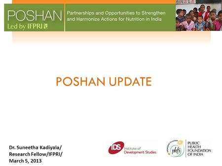 POSHAN UPDATE Dr. Suneetha Kadiyala/ Research Fellow/IFPRI/ March 5, 2013.