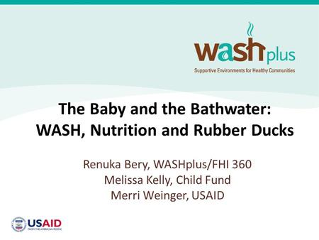The Baby and the Bathwater: WASH, Nutrition and Rubber Ducks Renuka Bery, WASHplus/FHI 360 Melissa Kelly, Child Fund Merri Weinger, USAID.