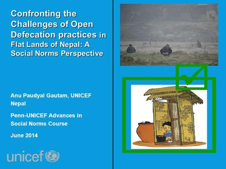 Confronting the Challenges of Open Defecation practices in Flat Lands of Nepal: A Social Norms Perspective Anu Paudyal Gautam, UNICEF Nepal Penn-UNICEF.