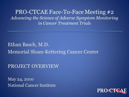 PRO-CTCAE Face-To-Face Meeting #2 Advancing the Science of Adverse Symptom Monitoring in Cancer Treatment Trials Ethan Basch, M.D. Memorial Sloan-Kettering.