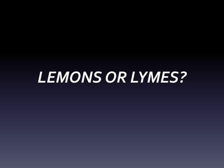 LEMONS OR LYMES?. Learning Objectives 1. Participants will be able to identify symptoms of Lyme Disease 2. Participants will be able to determine if further.