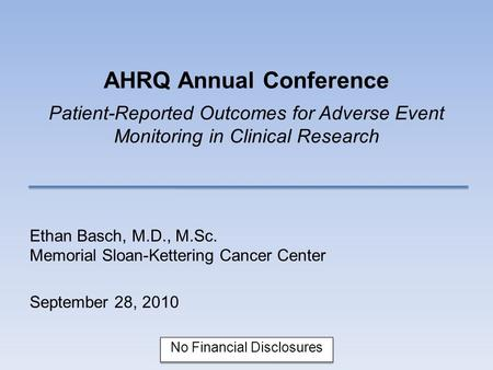 AHRQ Annual Conference Patient-Reported Outcomes for Adverse Event Monitoring in Clinical Research Ethan Basch, M.D., M.Sc. Memorial Sloan-Kettering Cancer.