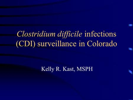 Clostridium difficile infections (CDI) surveillance in Colorado Kelly R. Kast, MSPH.