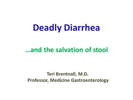 Deadly Diarrhea …and the salvation of stool Teri Brentnall, M.D. Professor, Medicine Gastroenterology.