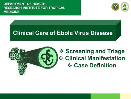 DEPARTMENT OF HEALTH RESEARCH INSTITUTE FOR TROPICAL MEDICINE Clinical Care of Ebola Virus Disease  Screening and Triage  Clinical Manifestation  Case.
